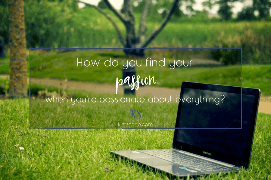 How do you find your passion when you're passionate about everything?